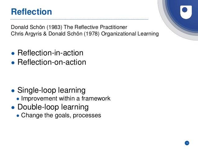 Donald Schön (1983) The Reflective Practitioner Chris Argyris & Donald Schön (1978) Organizational Learning Reflection ● R...