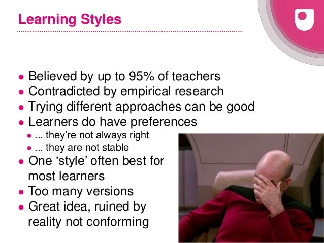 16 Learning Styles ● Believed by up to 95% of teachers ● Contradicted by empirical research ● Trying different approaches ...