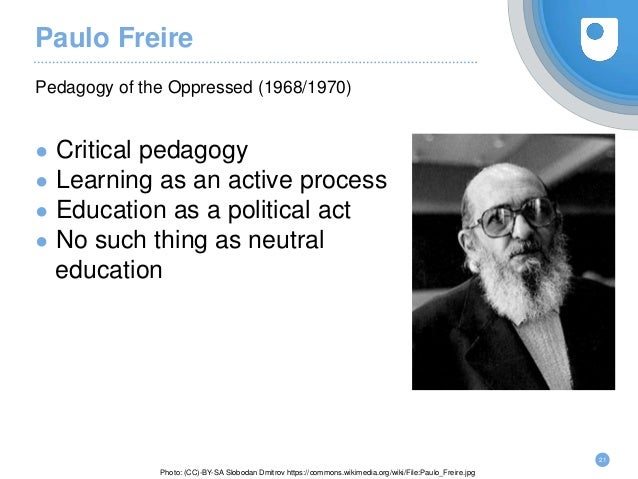 Paulo Freire ● Critical pedagogy ● Learning as an active process ● Education as a political act ● No such thing as neutral...