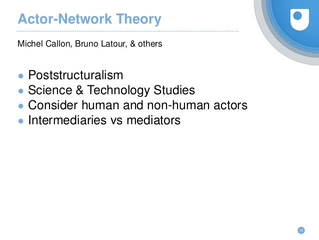Actor-Network Theory ● Poststructuralism ● Science & Technology Studies ● Consider human and non-human actors ● Intermedia...