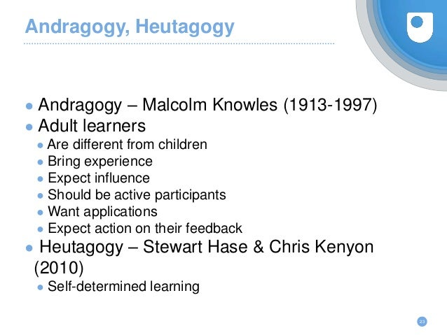 Andragogy, Heutagogy ● Andragogy – Malcolm Knowles (1913-1997) ● Adult learners ● Are different from children ● Bring expe...