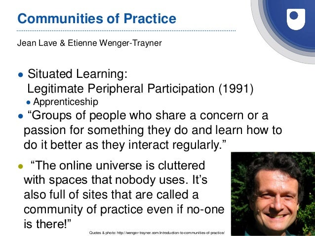 27 Jean Lave & Etienne Wenger-Trayner Communities of Practice ● Situated Learning: Legitimate Peripheral Participation (19...