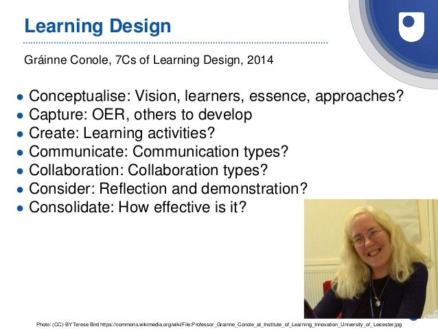28 Gráinne Conole, 7Cs of Learning Design, 2014 Learning Design ● Conceptualise: Vision, learners, essence, approaches? ● ...