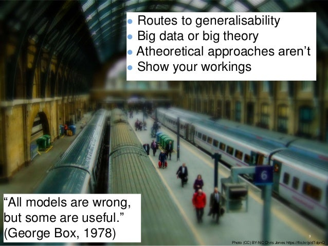 """● Routes to generalisability ● Big data or big theory ● Atheoretical approaches aren't ● Show your workings 3 """"All models ..."""