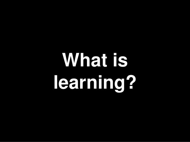 4 What is learning?