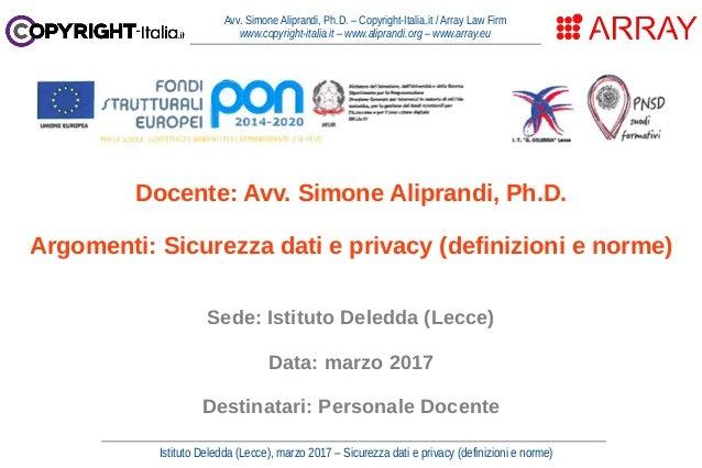 Istituto Deledda (Lecce), marzo 2017 – Sicurezza dati e privacy (definizioni e norme) Avv. Simone Aliprandi, Ph.D. – Copyr...