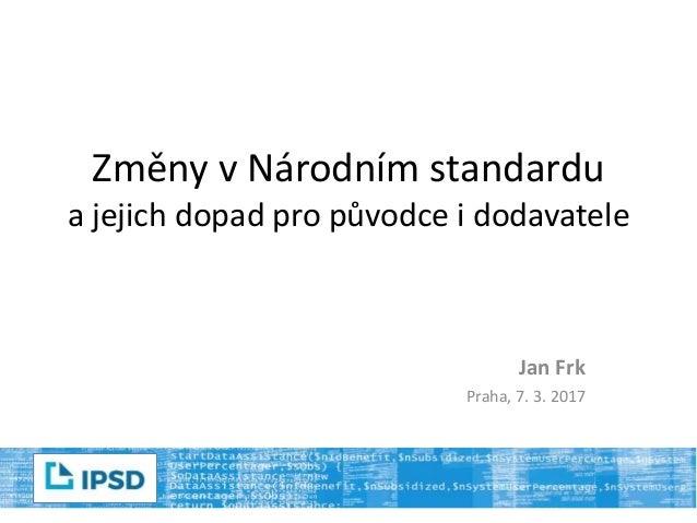 Změny v Národním standardu a jejich dopad pro původce i dodavatele Jan Frk Praha, 7. 3. 2017