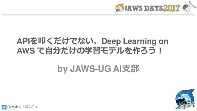 #jawsdays #jd2017_a APIを叩くだけでない、Deep Learning on AWS で自分だけの学習モデルを作ろう! by JAWS-UG AI支部