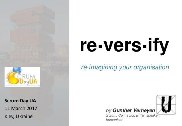 by Gunther Verheyen Scrum. Connector, writer, speaker, humaniser. re.vers.ify re.imagining your organisation Scrum Day UA ...