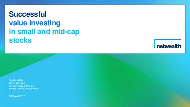 Successful value investing in small and mid-cap stocks Presented by Steve Johnson Chief Investment Officer Forager Funds M...