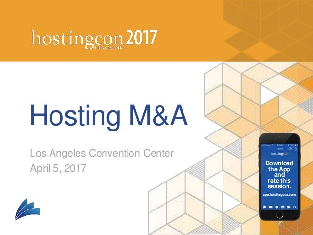 Download the App and rate this session. app.hostingcon.com Hosting M&A Los Angeles Convention Center April 5, 2017