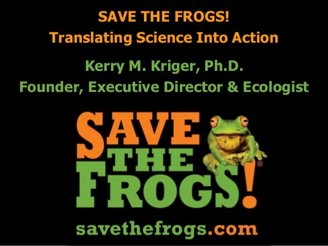 Kerry M. Kriger, Ph.D. Founder, Executive Director & Ecologist SAVE THE FROGS! Translating Science Into Action