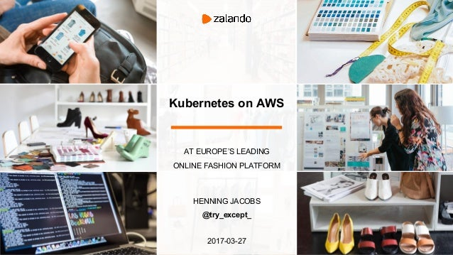 Kubernetes on AWS AT EUROPE'S LEADING ONLINE FASHION PLATFORM HENNING JACOBS @try_except_ 2017-03-27