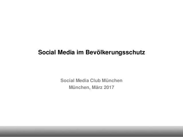Social Media im Bevölkerungsschutz Social Media Club München München, März 2017