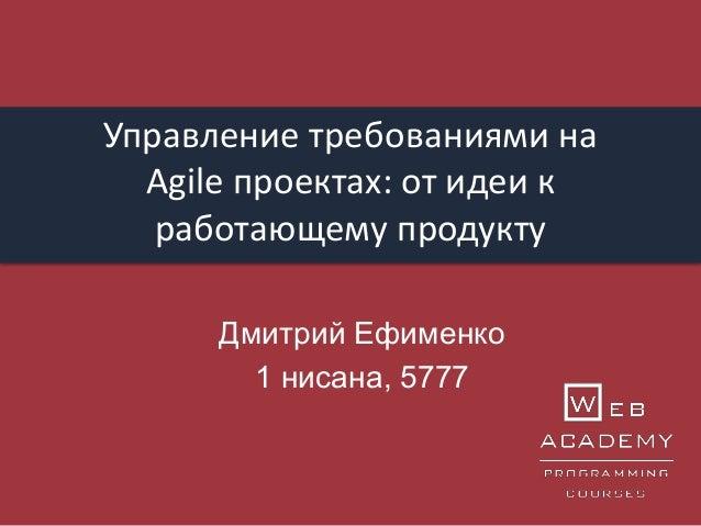 Управление требованиями на Agile проектах: от идеи к работающему продукту Дмитрий Ефименко 1 нисана, 5777