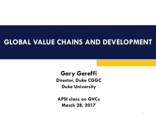 GLOBAL VALUE CHAINS AND DEVELOPMENT	 1 Gary Gereffi Director, Duke CGGC Duke University APSI class on GVCs March 28, 2017