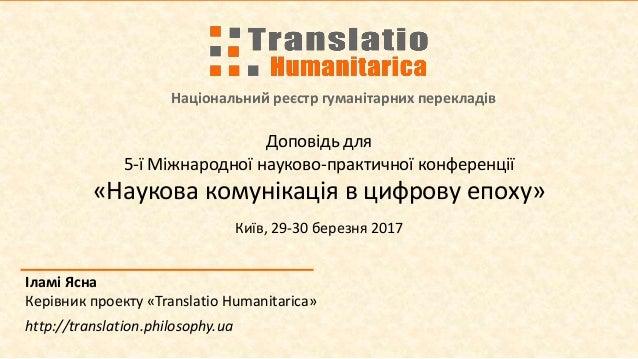 Національний реєстр гуманітарних перекладів Іламі Ясна Керівник проекту «Translatio Humanitarica» http://translation.philo...