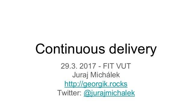 Continuous delivery 29.3. 2017 - FIT VUT Juraj Michálek http://georgik.rocks Twitter: @jurajmichalek