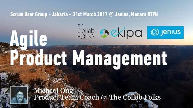Agile Product Management Scrum User Group - Jakarta - 31st March 2017 @ Jenius, Menara BTPN Michael Ong Product Team Coac...