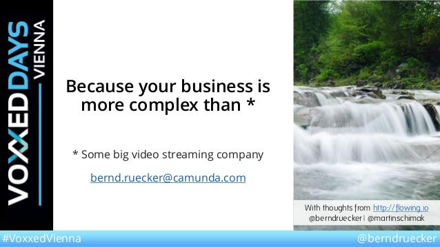 @berndruecker#VoxxedVienna Because your business is more complex than * * Some big video streaming company bernd.ruecker@c...