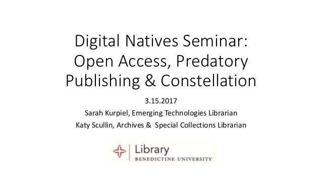 Digital Natives Seminar: Open Access, Predatory Publishing & Constellation 3.15.2017 Sarah Kurpiel, Emerging Technologies ...