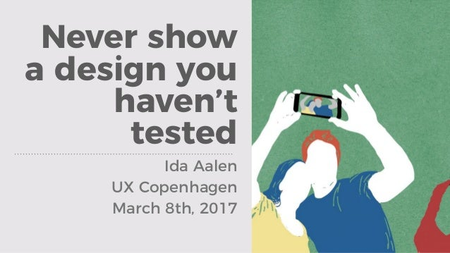 Never show a design you haven't tested Ida Aalen UX Copenhagen March 8th, 2017