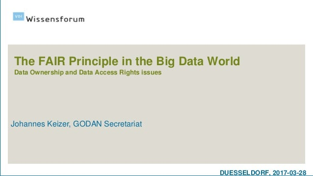 DUESSELDORF, 2017-03-28 The FAIR Principle in the Big Data World Data Ownership and Data Access Rights issues Johannes Kei...