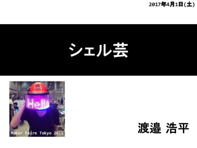 シェル芸 渡邉 浩平 2017年4月1日(土) Maker Faire Tokyo 2016