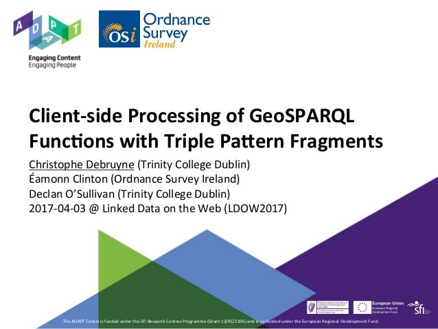 Client-side	Processing	of	GeoSPARQL	 Func9ons	with	Triple	Pa?ern	Fragments		 Christophe	Debruyne	(Trinity	College	Dublin)	...
