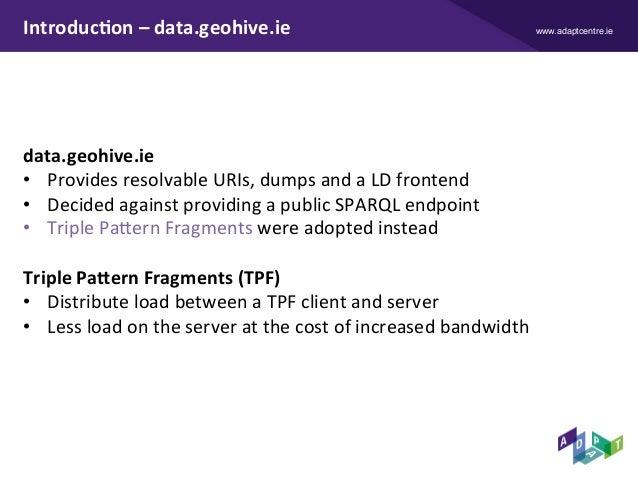 www.adaptcentre.ieIntroduc9on–data.geohive.ie data.geohive.ie • ProvidesresolvableURIs,dumpsandaLDfrontend •...