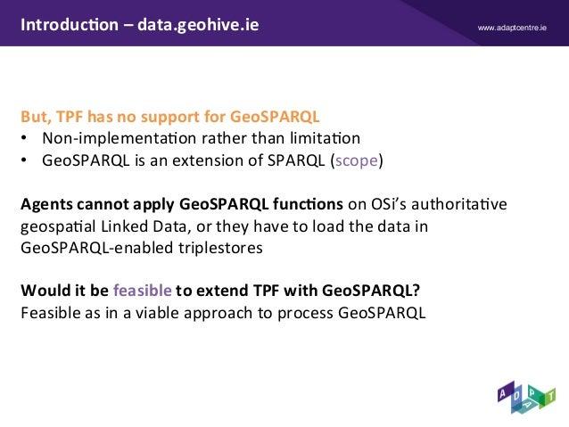 www.adaptcentre.ieIntroduc9on–data.geohive.ie But,TPFhasnosupportforGeoSPARQL • Non-implementaXonratherthanl...