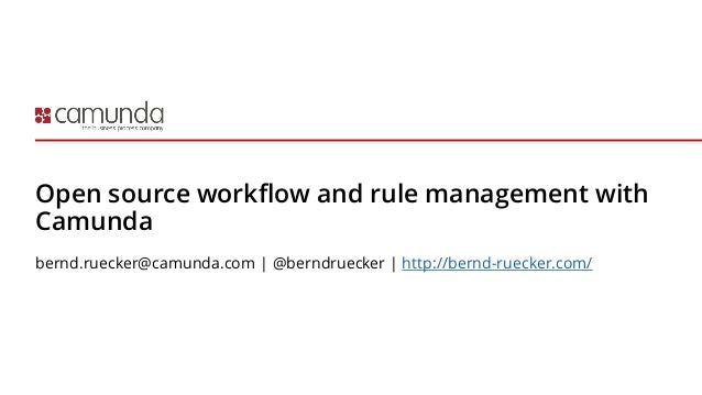 Open source workflow and rule management with Camunda bernd.ruecker@camunda.com | @berndruecker | http://bernd-ruecker.com/