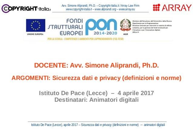 Istituto De Pace (Lecce), aprile 2017 – Sicurezza dati e privacy (definizioni e norme) → animatori digitali Avv. Simone Al...