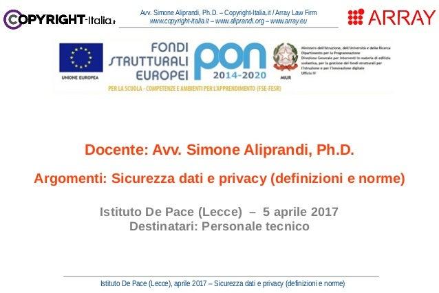 Istituto De Pace (Lecce), aprile 2017 – Sicurezza dati e privacy (definizioni e norme) Avv. Simone Aliprandi, Ph.D. – Copy...