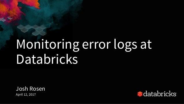 Monitoring error logs at Databricks Josh Rosen April 12, 2017 1