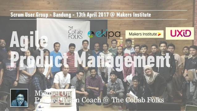 Agile Product Management Scrum User Group - Bandung - 13th April 2017 @ Makers Institute Michael Ong Product Team Coach @...