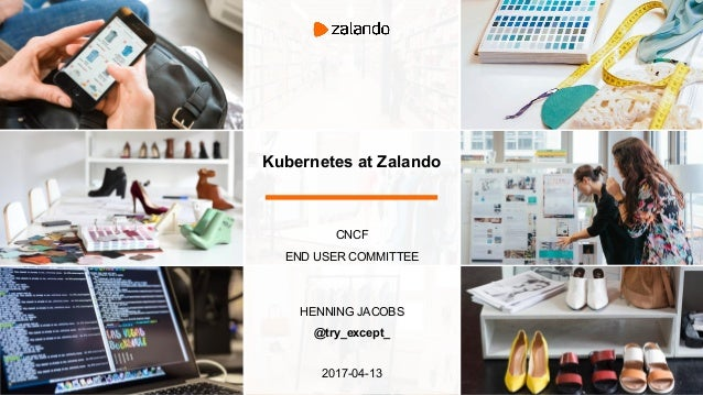 Kubernetes at Zalando CNCF END USER COMMITTEE HENNING JACOBS @try_except_ 2017-04-13
