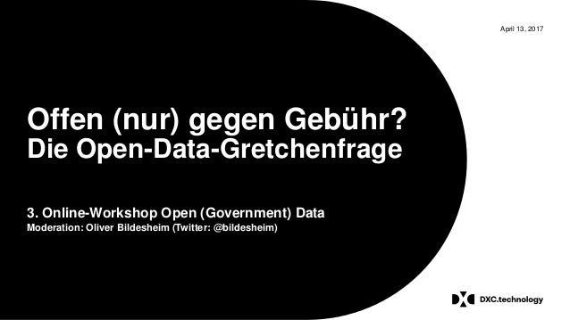 April 13, 2017 Offen (nur) gegen Gebühr? Die Open-Data-Gretchenfrage 3. Online-Workshop Open (Government) Data Moderation:...