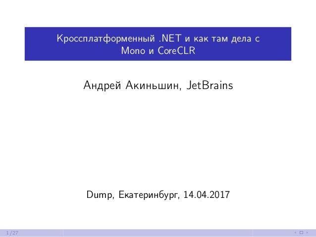 Кроссплатформенный .NET и как там дела с Mono и CoreCLR Андрей Акиньшин, JetBrains Dump, Екатеринбург, 14.04.2017 1/27