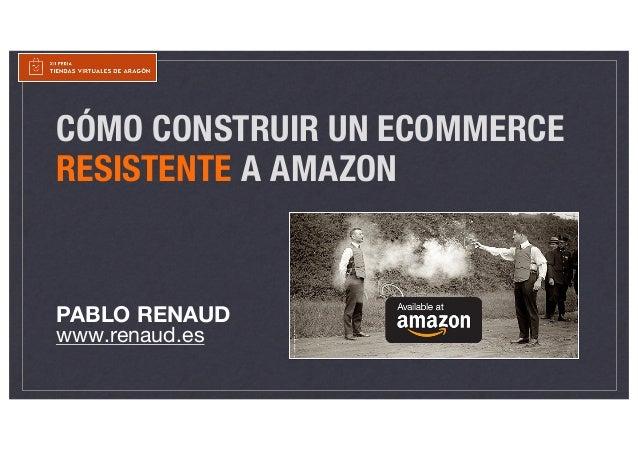 CÓMO CONSTRUIR UN ECOMMERCE RESISTENTE A AMAZON PABLO RENAUD www.renaud.es