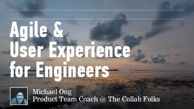 Agile &  User Experience for Engineers Michael Ong Product Team Coach @ The Collab Folks