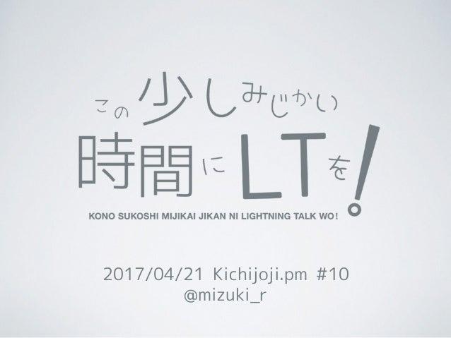 2017/04/21 Kichijoji.pm #10 @mizuki_r
