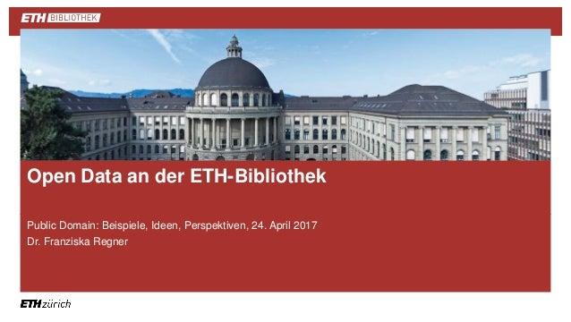 || Public Domain: Beispiele, Ideen, Perspektiven, 24. April 2017 Dr. Franziska Regner Open Data an der ETH-Bibliothek