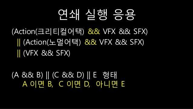 연쇄 실행 응용 (Action(크리티컬어택) && VFX && SFX) || (Action(노멀어택) && VFX && SFX) || (VFX && SFX) (A && B) || (C && D) || E 형태 A 이면 ...