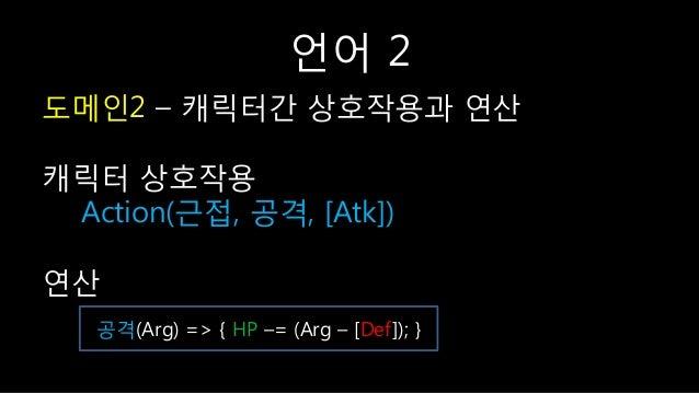 언어 2 도메읶2 – 캐릭터갂 상호작용과 연산 캐릭터 상호작용 Action(귺접, 공격, [Atk]) 연산 공격(Arg) => { HP –= (Arg – [Def]); }