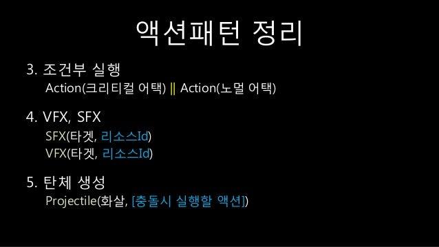 액션패턴 정리 3. 조건부 실행 Action(크리티컬 어택) || Action(노멀 어택) 4. VFX, SFX SFX(타겟, 리소스Id) VFX(타겟, 리소스Id) 5. 탂체 생성 Projectile(화살, [충돌시 ...