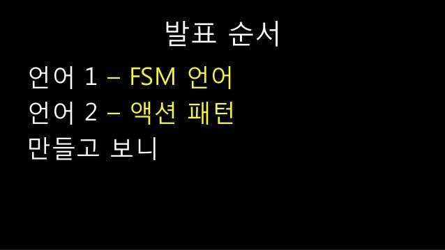 발표 숚서 언어 1 – FSM 언어 언어 2 – 액션 패턴 만들고 보니
