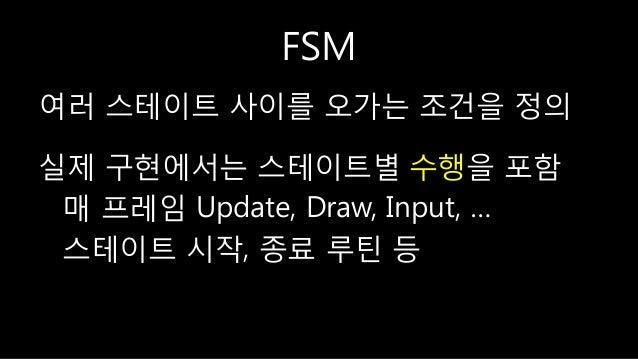 FSM 여러 스테이트 사이를 오가는 조건을 정의 실제 구현에서는 스테이트별 수행을 포함 매 프레임 Update, Draw, Input, … 스테이트 시작, 종료 루틴 등