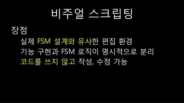 비주얼 스크립팅 장점 실제 FSM 설계와 유사한 편집 홖경 기능 구현과 FSM 로직이 명시적으로 분리 코드를 쓰지 않고 작성, 수정 가능
