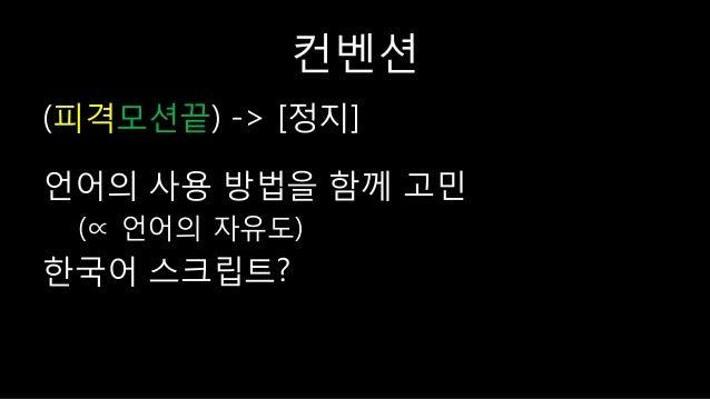 컨벤션 (피격모션끝) -> [정지] 언어의 사용 방법을 함께 고민 (∝ 언어의 자유도) 한국어 스크립트?